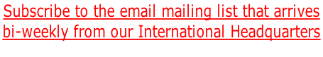 Subscribe to the email mailing list that arrives bi-weekly from our International Headquarters